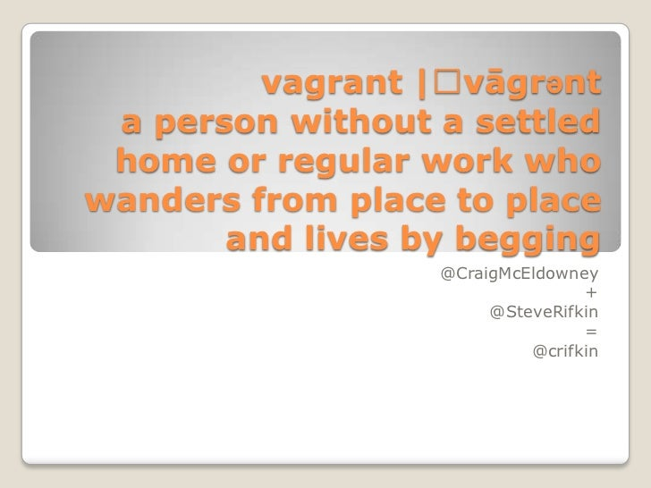 vagrant |ˈvāgrənt a person without a settled home or regular work whowanders from place to place       and lives by beggin...