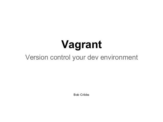 Vagrant Version control your dev environment  Bob Cribbs