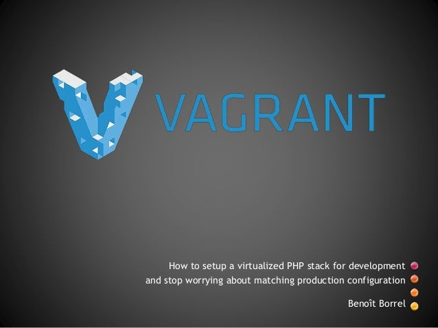 How to setup a virtualized PHP stack for development and stop worrying about matching production configuration Benoît Borr...