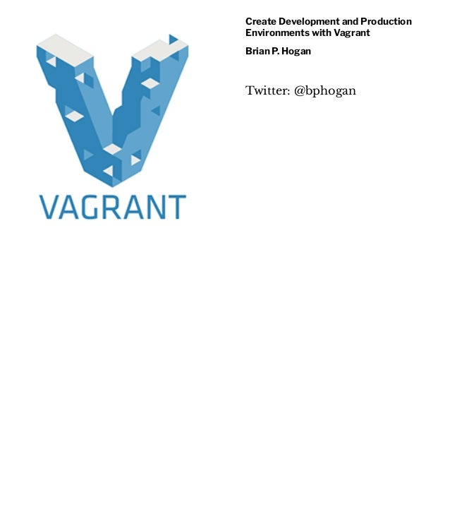 Create Development and Production Environments with Vagrant Brian P. Hogan Twitter: @bphogan