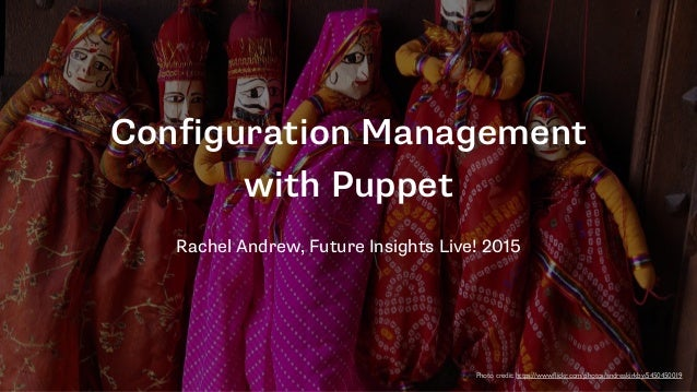 Configuration Management with Puppet Rachel Andrew, Future Insights Live! 2015 Photo credit: https://www.flickr.com/photos/...