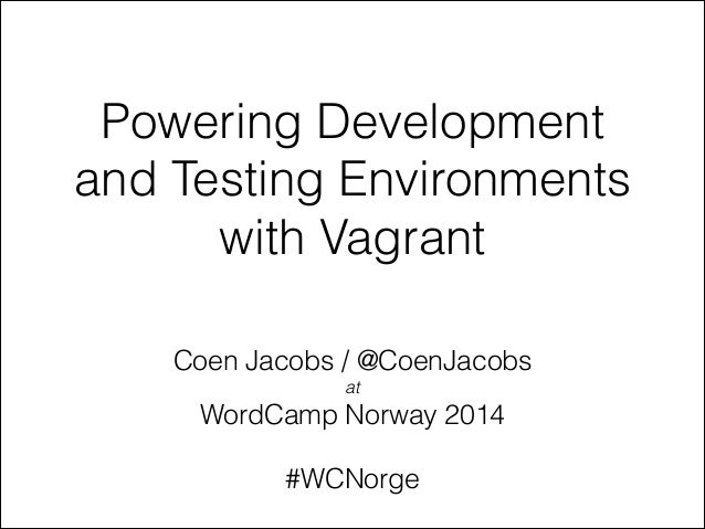 Powering Development and Testing Environments with Vagrant Coen Jacobs / @CoenJacobs at  WordCamp Norway 2014 !  #WCNorge