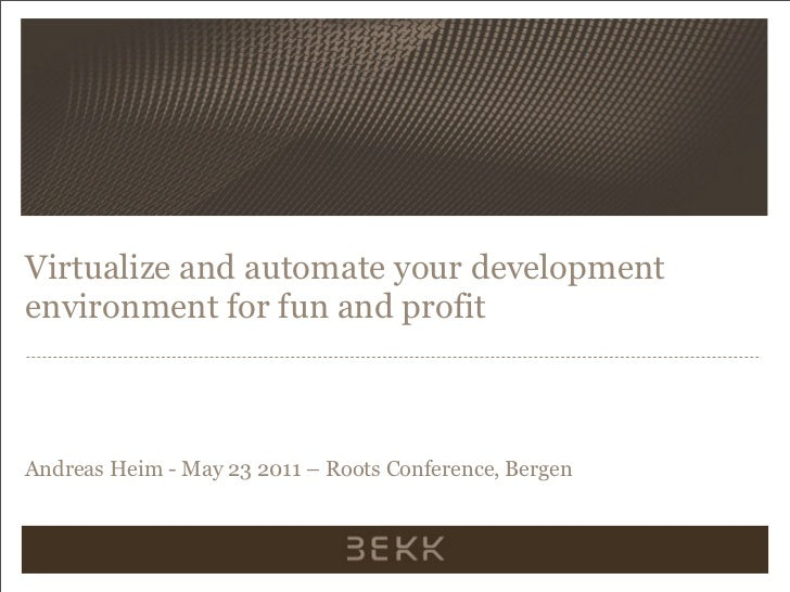 Virtualize and automate your developmentenvironment for fun and profitAndreas Heim - May 23 2011 – Roots Conference, Bergen