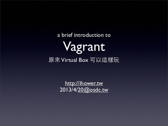 a brief introduction to    Vagrant原來 Virtual Box 可以這樣玩     http://ihower.tw   2013/4/20@osdc.tw