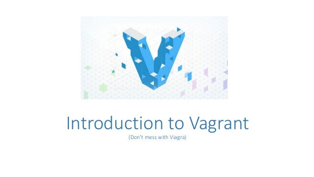 Introduction to Vagrant (Don't mess with Viagra)