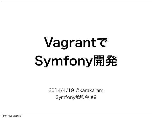 Vagrantで Symfony開発 2014/4/19 @karakaram Symfony勉強会 #9 14年4月20日日曜日