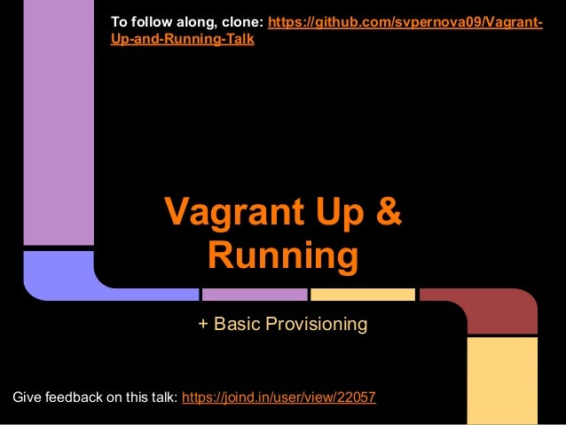 Vagrant Up & Running + Basic Provisioning To follow along, clone: https://github.com/svpernova09/Vagrant- Up-and-Running-T...