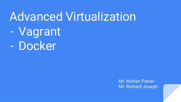 Advanced Virtualization - Vagrant - Docker Mr. Mohan Pawar Mr. Richard Joseph