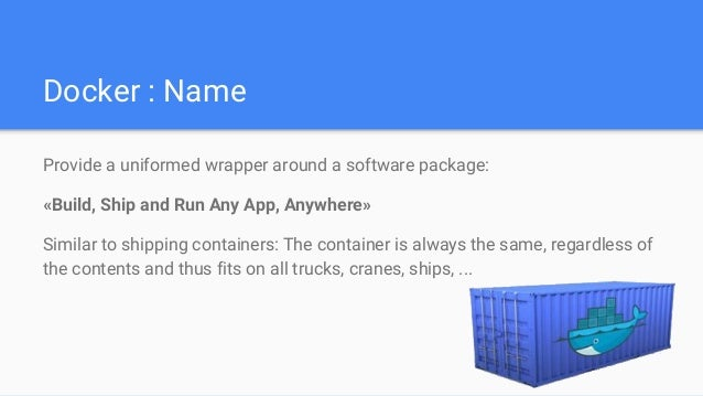 Docker : Name Provide a uniformed wrapper around a software package: «Build, Ship and Run Any App, Anywhere» Similar to sh...