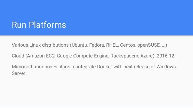 Run Platforms Various Linux distributions (Ubuntu, Fedora, RHEL, Centos, openSUSE, ...) Cloud (Amazon EC2, Google Compute ...