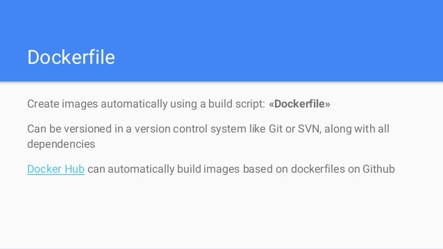 Dockerfile Create images automatically using a build script: «Dockerfile» Can be versioned in a version control system lik...