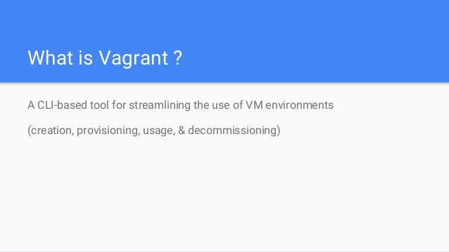What is Vagrant ? A CLI-based tool for streamlining the use of VM environments (creation, provisioning, usage, & decommiss...