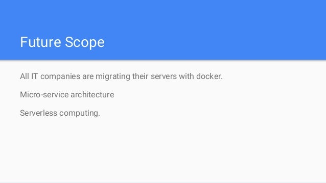 Future Scope All IT companies are migrating their servers with docker. Micro-service architecture Serverless computing.