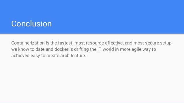 Conclusion Containerization is the fastest, most resource effective, and most secure setup we know to date and docker is d...
