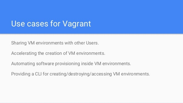 Use cases for Vagrant Sharing VM environments with other Users. Accelerating the creation of VM environments. Automating s...