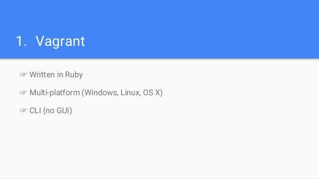 1. Vagrant ☞ Written in Ruby ☞ Multi-platform (Windows, Linux, OS X) ☞ CLI (no GUI)