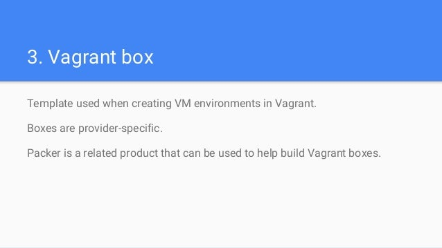 3. Vagrant box Template used when creating VM environments in Vagrant. Boxes are provider-specific. Packer is a related pr...