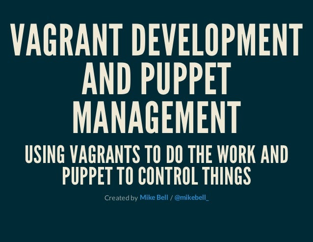 VAGRANT DEVELOPMENT AND PUPPET MANAGEMENT USING VAGRANTS TO DO THE WORK AND PUPPET TO CONTROL THINGS Created by /Mike Bell...