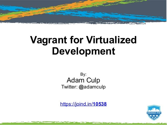Vagrant for Virtualized Development By: Adam Culp Twitter: @adamculp https://joind.in/10538