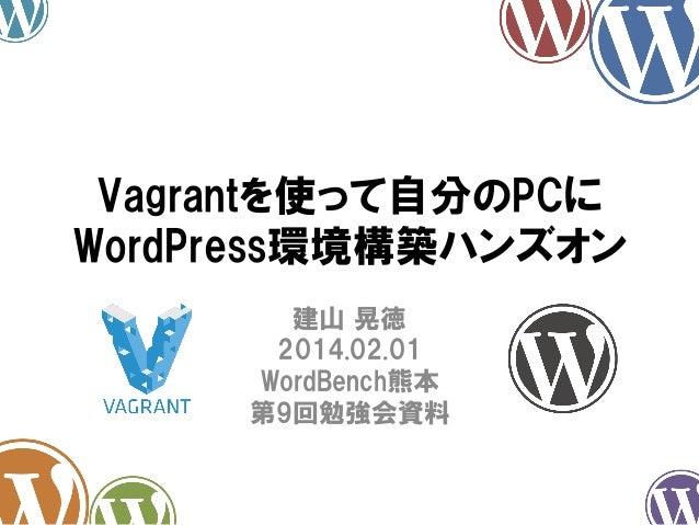 Vagrantを使って自分のPCに WordPress環境構築ハンズオン 建山 晃徳 2014.02.01 WordBench熊本 第9回勉強会資料