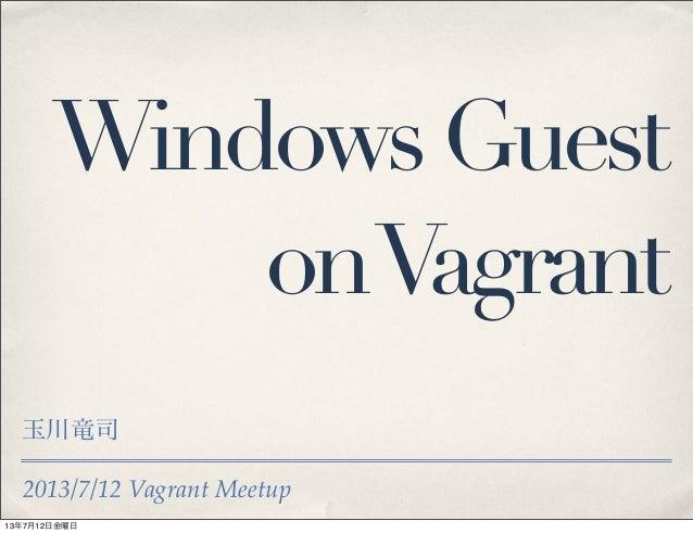 2013/7/12 Vagrant Meetup WindowsGuest onVagrant 玉川竜司 13年7月12日金曜日