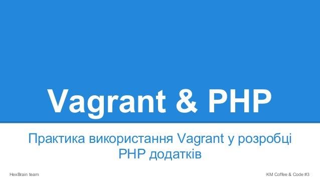 KM Coffee & Code #3HexBrain team Vagrant & PHP Практика використання Vagrant у розробці PHP додатків