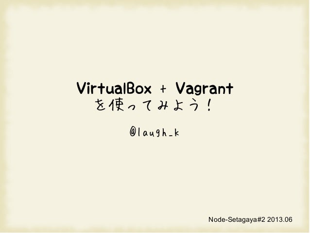 VirtualBox + Vagrantを使ってみよう!@laugh_kNode-Setagaya#2 2013.06