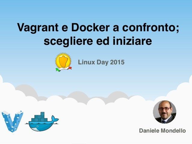 Vagrant e Docker a confronto; scegliere ed iniziare 1Daniele Mondello Linux Day 2015