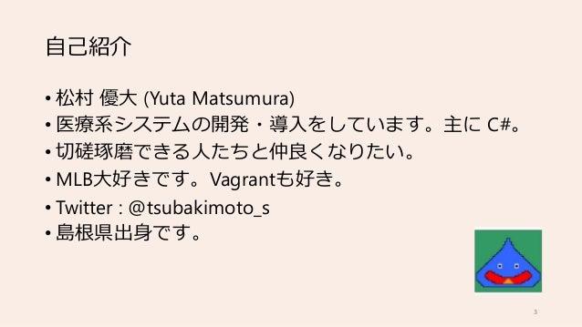 自己紹介 • 松村 優大 (Yuta Matsumura) • 医療系システムの開発・導入をしています。主に C#。 • 切磋琢磨できる人たちと仲良くなりたい。 • MLB大好きです。Vagrantも好き。 • Twitter : @tsuba...