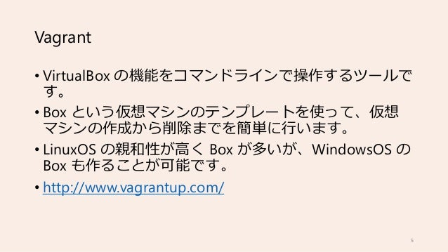 Vagrant • VirtualBox の機能をコマンドラインで操作するツールで す。 • Box という仮想マシンのテンプレートを使って、仮想 マシンの作成から削除までを簡単に行います。 • LinuxOS の親和性が高く Box が多いが...