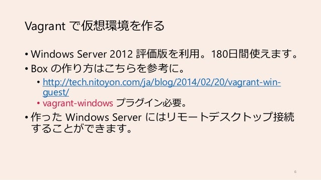 Vagrant で仮想環境を作る • Windows Server 2012 評価版を利用。180日間使えます。 • Box の作り方はこちらを参考に。 • http://tech.nitoyon.com/ja/blog/2014/02/20/...