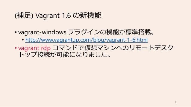 (補足) Vagrant 1.6 の新機能 • vagrant-windows プラグインの機能が標準搭載。 • http://www.vagrantup.com/blog/vagrant-1-6.html • vagrant rdp コマンド...