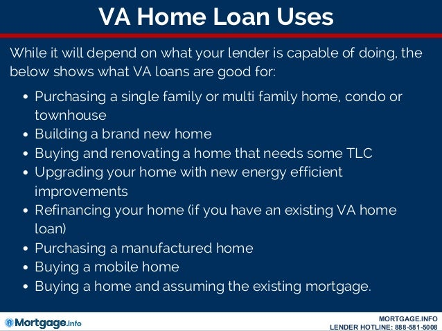 VA Home Loan Uses While it will depend on what your lender is capable of doing, the below shows what VA loans are good for...