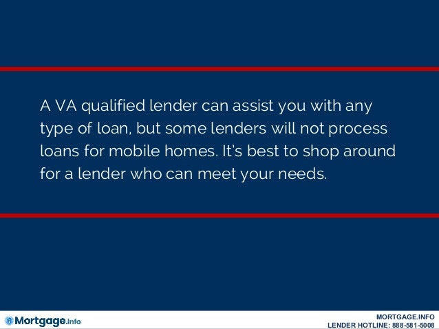 A VA qualified lender can assist you with any type of loan, but some lenders will not process loans for mobile homes. It's...