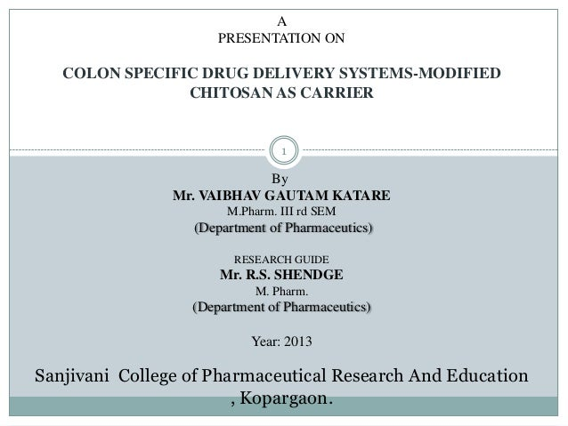 A PRESENTATION ON COLON SPECIFIC DRUG DELIVERY SYSTEMS-MODIFIED CHITOSAN AS CARRIER By Mr. VAIBHAV GAUTAM KATARE M.Pharm. ...