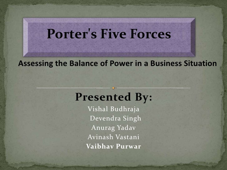 Porter's Five Forces<br />Assessing the Balance of Power in a Business Situation<br />Presented By:<br />Vishal Budhr...
