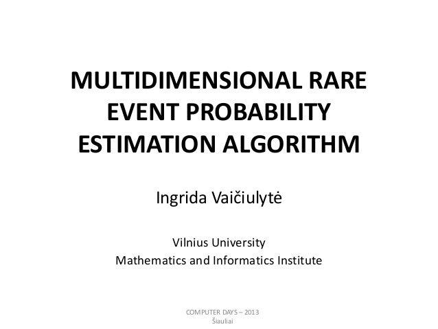 MULTIDIMENSIONAL RARE EVENT PROBABILITY ESTIMATION ALGORITHM Ingrida Vaičiulytė Vilnius University Mathematics and Informa...