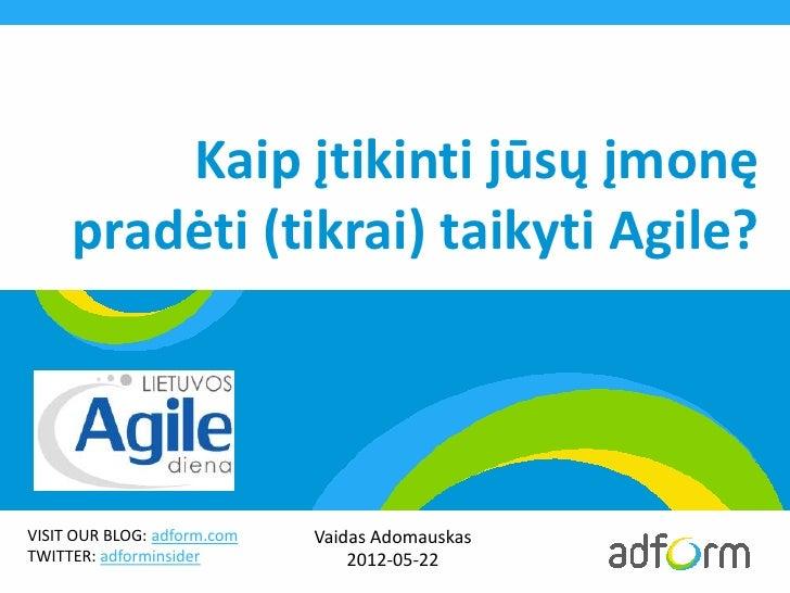 Kaip įtikinti jūsų įmonę     pradėti (tikrai) taikyti Agile?VISIT OUR BLOG: adform.com   Vaidas AdomauskasTWITTER: adformi...
