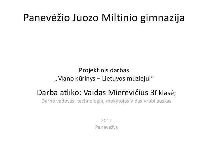 """Panevėžio Juozo Miltinio gimnazija               Projektinis darbas        """"Mano kūrinys – Lietuvos muziejui""""  Darba atlik..."""