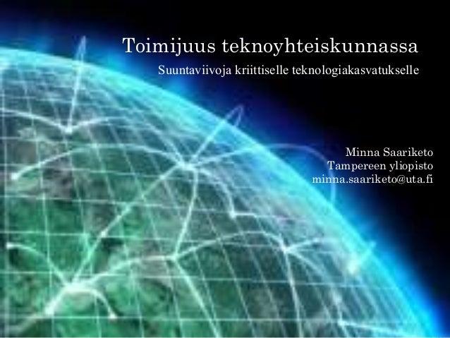 Toimijuus teknoyhteiskunnassa Suuntaviivoja kriittiselle teknologiakasvatukselle Minna Saariketo Tampereen yliopisto minna...