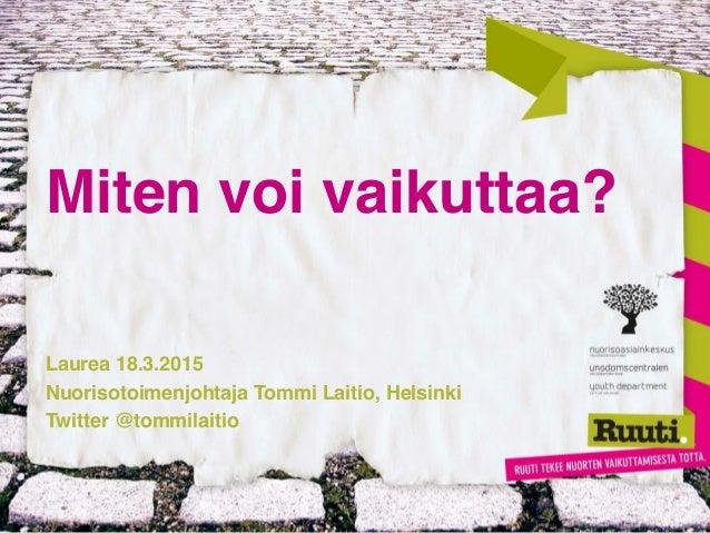 Miten voi vaikuttaa? Laurea 18.3.2015 Nuorisotoimenjohtaja Tommi Laitio, Helsinki Twitter @tommilaitio