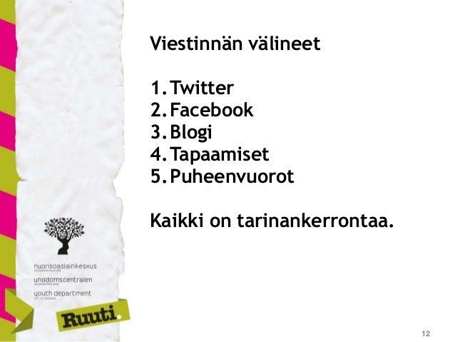 12 Viestinnän välineet 1.Twitter 2.Facebook 3.Blogi 4.Tapaamiset 5.Puheenvuorot Kaikki on tarinankerrontaa.