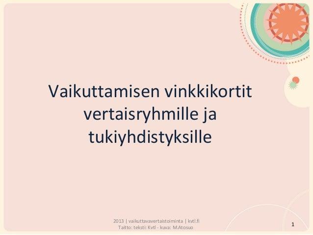 Vaikuttamisen vinkkikortit  vertaisryhmille ja  tukiyhdistyksille  2013 | vaikuttavavertaistoiminta | kvtl.fi  Taitto: tek...