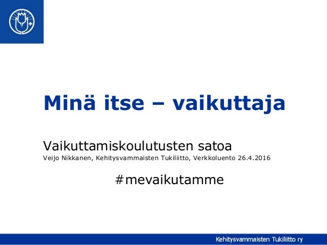 Minä itse – vaikuttaja Vaikuttamiskoulutusten satoa Veijo Nikkanen, Kehitysvammaisten Tukiliitto, Verkkoluento 26.4.2016 #...