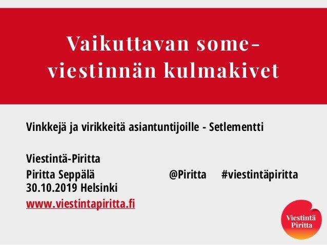 Vaikuttavan some- viestinnän kulmakivet Vinkkejä ja virikkeitä asiantuntijoille - Setlementti Viestintä-Piritta Piritta Se...