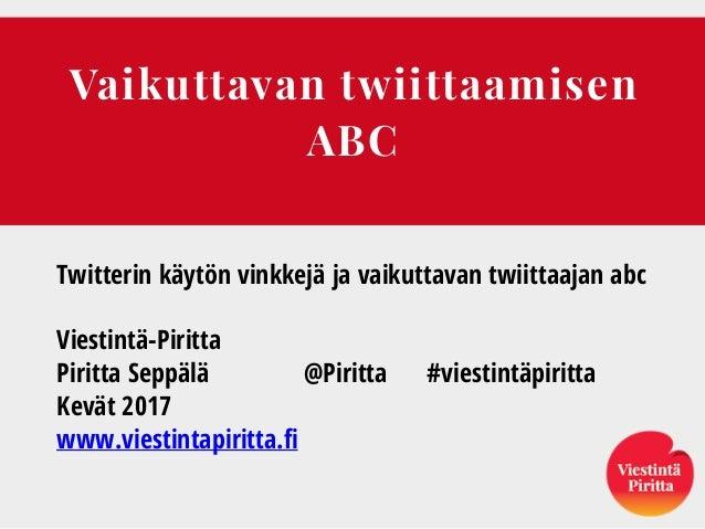 Vaikuttavan twiittaamisen ABC Twitterin käytön vinkkejä ja vaikuttavan twiittaajan abc Viestintä-Piritta Piritta Seppälä @...