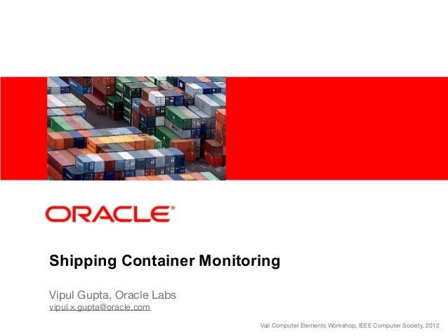 Shipping Container Monitoring Vipul Gupta, Oracle Labs vipul.x.gupta@oracle.com Vail Computer Elements Workshop, IEEE Comp...