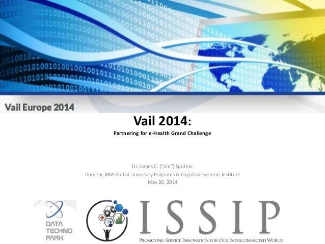 """Vail 2014: Partnering for e-Health Grand Challenge Dr. James C. (""""Jim"""") Spohrer Director, IBM Global University Programs &..."""