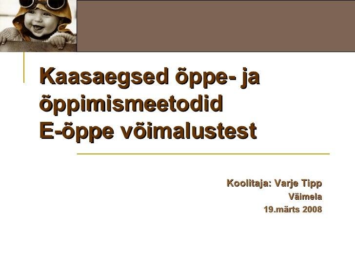 Kaasaegsed õppe- ja õppimismeetodid E-õppe võimalustest Koolitaja: Varje Tipp Väimela 19.märts 2008