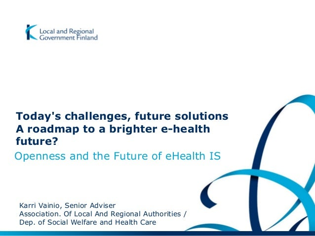 Today's challenges, future solutions A roadmap to a brighter e-health future? Openness and the Future of eHealth IS Karri ...